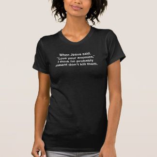 """Als Jesus sagte, """"Liebe Ihre Feinde, """" T-Shirt"""