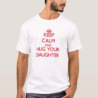 Behalten Sie Ruhe und UMARMEN Sie Ihre Tochter T-Shirt