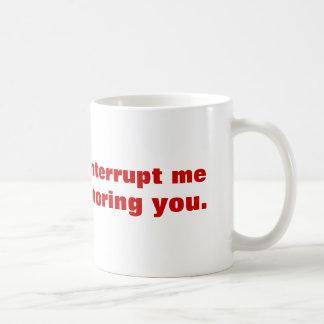 Bitte unterbrechen Sie mich nicht, während ich Sie Tasse