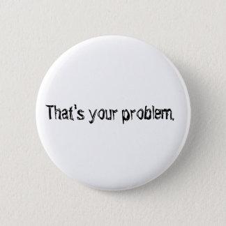 """""""Das ist Ihr Problem."""" Knopf Runder Button 5,1 Cm"""