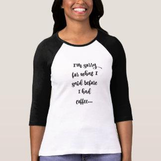 Es tut mir leid für, was ich vor meinem Kaffee T-Shirt