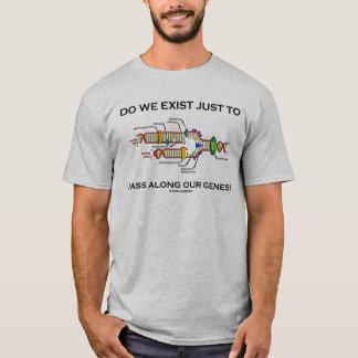 Existieren wir gerade, um entlang unsere Gene zu T-Shirt