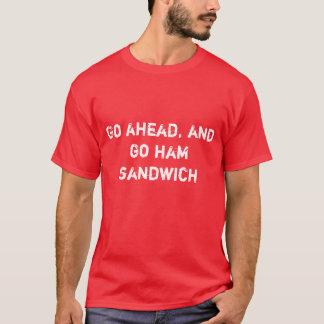 Gehen Sie voran und gehen Sie Schinkensandwich T-Shirt