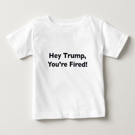 He Trumpf, werden Sie gefeuert! Baby T-shirt