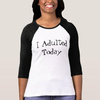 I Adulted heute T-Shirt