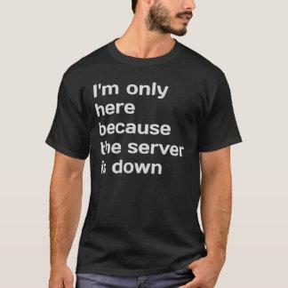 Ich bin nur hier, weil der Server unten ist T-Shirt
