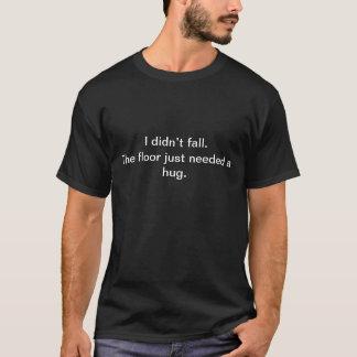 Ich fiel nicht. Der Boden benötigte gerade eine T-Shirt