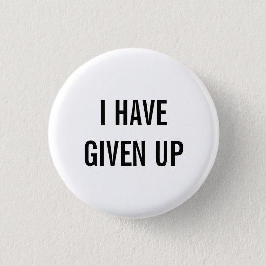 ich habe aufgegeben runder button 2,5 cm