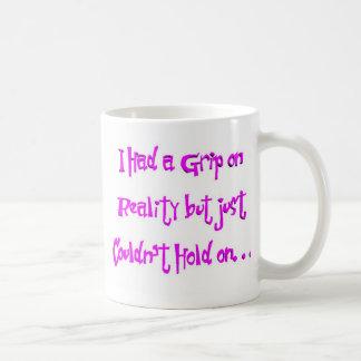 Ich hatte einen Griff auf Wirklichkeit Tasse