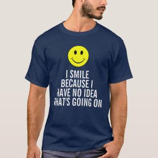 Ich lächele, weil ich keine Ahnung habe, was los T-Shirt