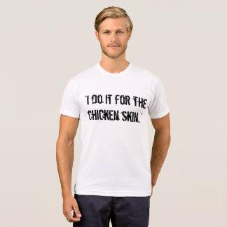 """""""Ich tue es für die Huhnhaut. """"T-Shirt T-Shirt"""