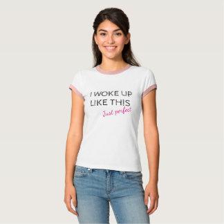 Ich wachte wie dieses gerechte vervollkommne auf T-Shirt