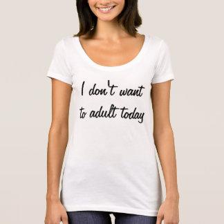 Ich will nicht zum Erwachsenen heute T-Shirt