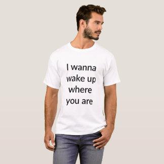 Ich will, um aufzuwachen, wo Sie T - Shirt sind