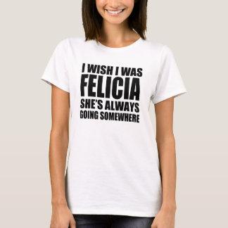 Ich wünsche, dass ich Felicia war, das sie immer T-Shirt