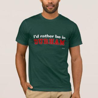 Ich würde eher in Durham sein T-Shirt