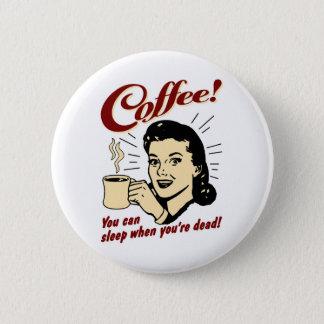 Kaffee! Sie können schlafen, wenn Sie tot sind! Runder Button 5,1 Cm