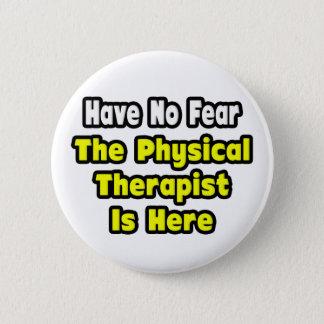 Keine Furcht, der körperliche Therapeut ist hier Runder Button 5,7 Cm