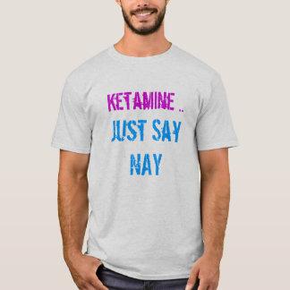 Ketamine sagen gerade Nay T-Shirt