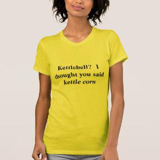 Kettlebell?  Ich dachte, dass Sie Kessel-Mais T-Shirt