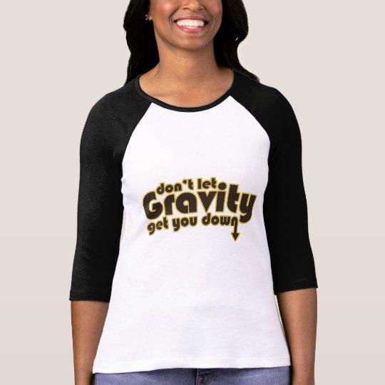 Ne laissez pas la gravité vous descendre pour le t-shirt