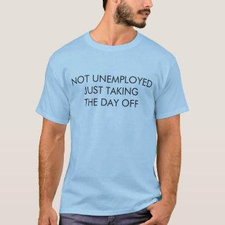 Nicht arbeitslos, den freien Tag gerade nehmend T-Shirt
