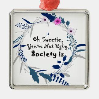 Oh Sweetie, sind Sie nicht hässliche Gesellschaft Quadratisches Silberfarbenes Ornament