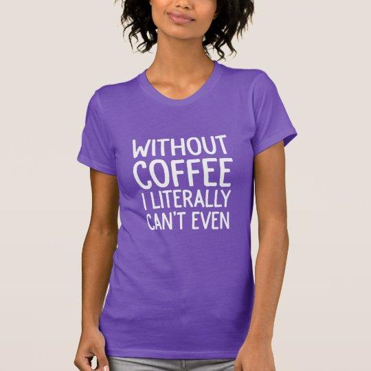 Ohne Kaffee kann ich buchstäblich nicht einmal T-Shirt