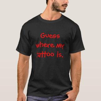 Schätzen Sie, wo meine Tätowierung ist T-Shirt