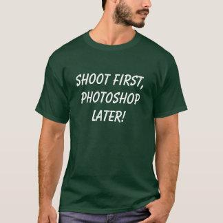SCHIESSEN SIE ZUERST, PHOTOSHOP SPÄTER! T-Shirt