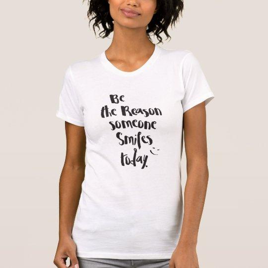 """""""Seien Sie der Grund. Lächeln heute """"zitiert T-Shirt"""