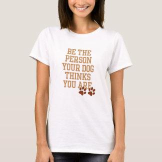 Seien Sie die Person, die Ihr Hund denkt, dass Sie T-Shirt