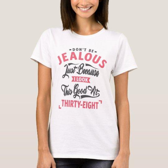 Seien Sie nicht - 38. Geburtstag eifersüchtig T-Shirt
