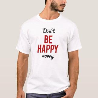Seien Sie nicht glückliche Sorge T-Shirt