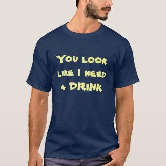 Sie schauen, wie ich ein GETRÄNK benötige T-Shirt
