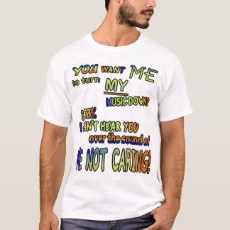 Sie wollen mich, um MEINE Musik unten zu drehen??? T-Shirt
