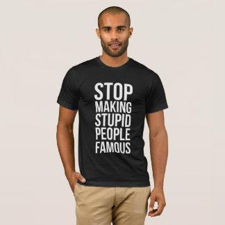 Stopp Making Stupid People Famous T-Shirt