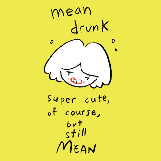 Mean drunk. Super cute, of course, but still mean