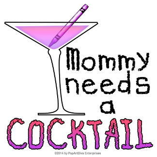 ao Mommy Needs a COCKTAIL