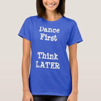 Tanzen Sie zuerst, denken Sie später T-Shirt