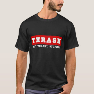"Thrash, not, stupid, ""Trash""! T-Shirt"