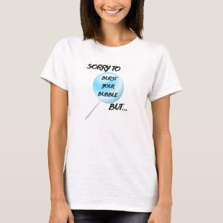 Traurig, Ihre Blase zu sprengen aber… T-Shirt -