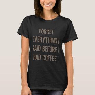 Vergessen Sie, dass alles, das ich sagte, bevor T-Shirt