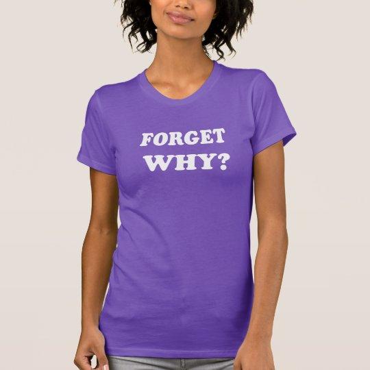 Vergessen Sie warum? (Weiße Buchstaben) T-Shirt