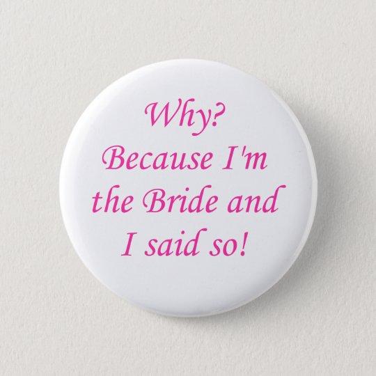 Warum? Weil ich die Braut bin und ich sagte so! Runder Button 5,7 Cm