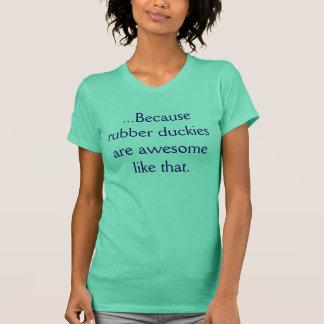 …, weil Gummiduckies wie das fantastisch sind T-Shirt