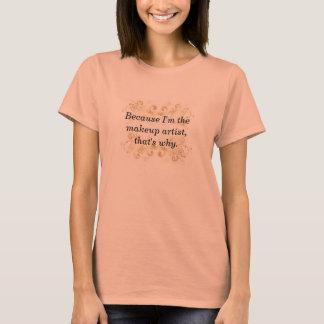Weil ich der Make-upkünstler bin, ist der warum T T-Shirt