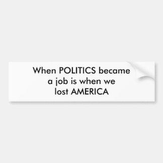 Wenn POLITIK becamea Job ist, als wir AMERIKA verl Auto Sticker