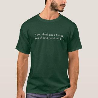 Wenn Sie denken, dass ich ein Truthahn bin T-Shirt