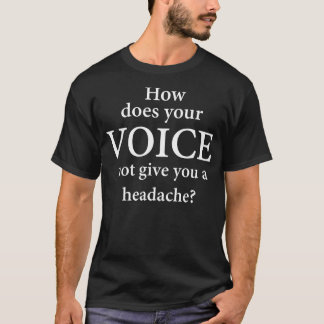 """""""WIE GIBT IHRE STIMME IHNEN KOPFSCHMERZEN NICHT? """" T-Shirt"""